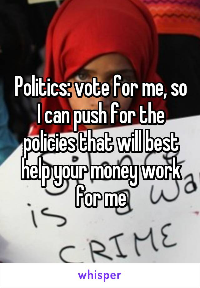 Politics: vote for me, so I can push for the policies that will best help your money work for me