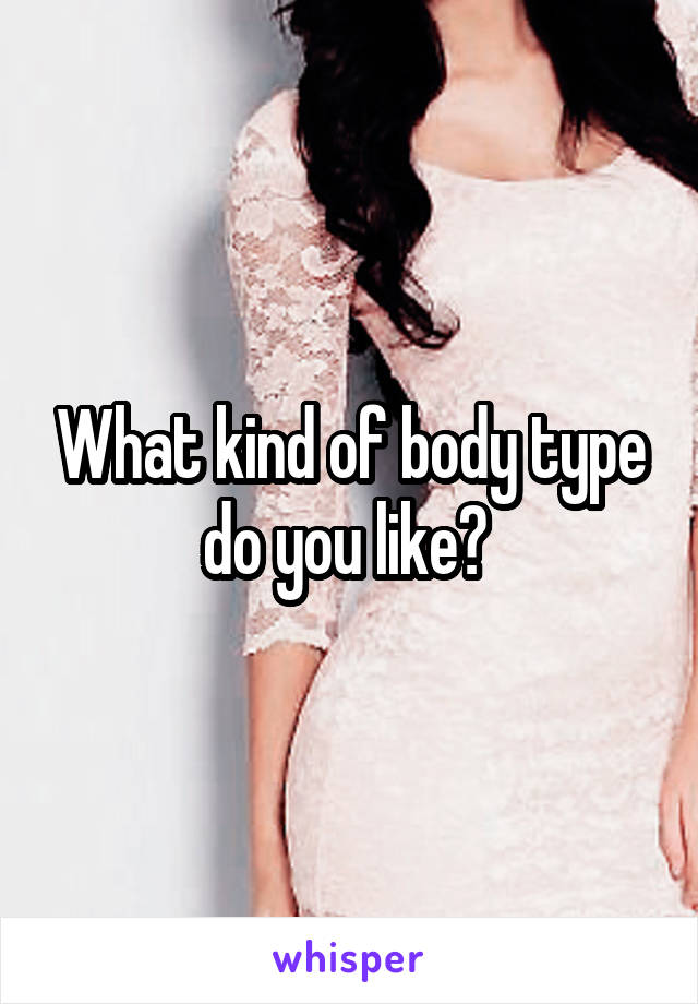 What kind of body type do you like?