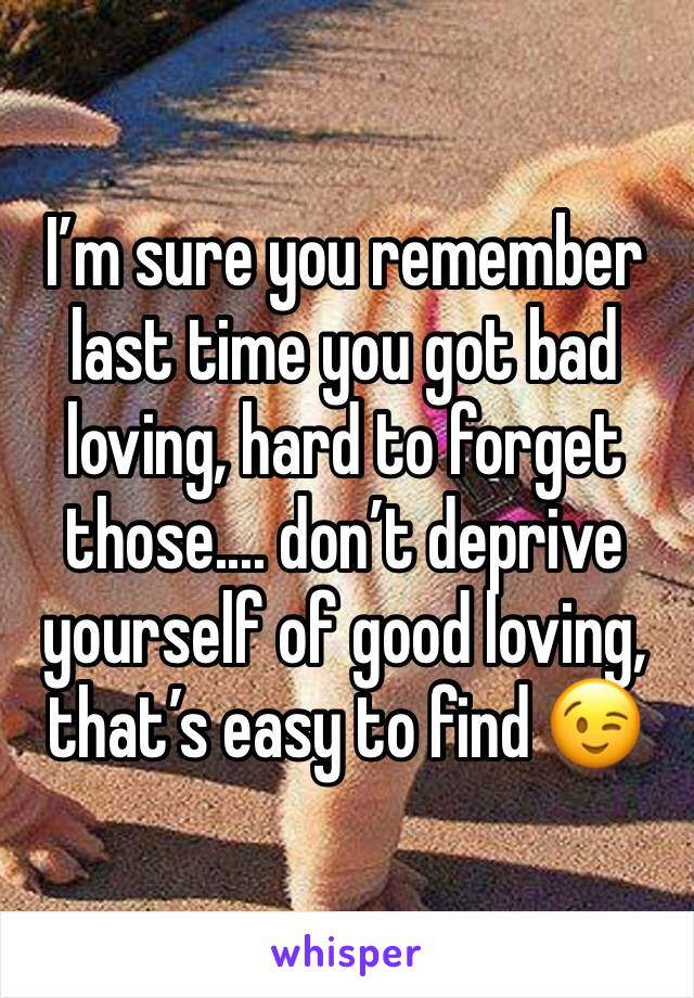 I'm sure you remember last time you got bad loving, hard to forget those.... don't deprive yourself of good loving, that's easy to find 😉