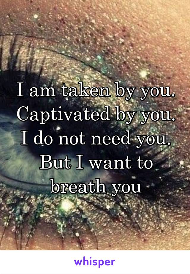 I am taken by you. Captivated by you. I do not need you. But I want to breath you