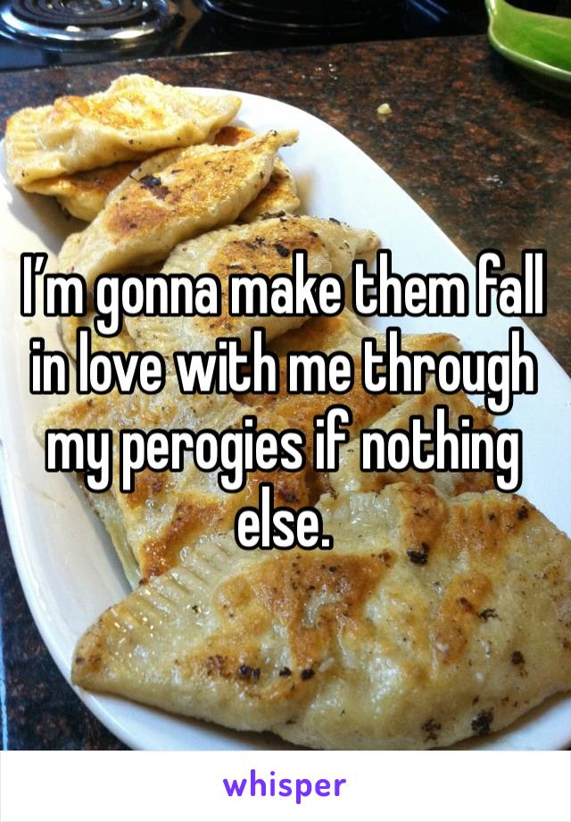 I'm gonna make them fall in love with me through my perogies if nothing else.