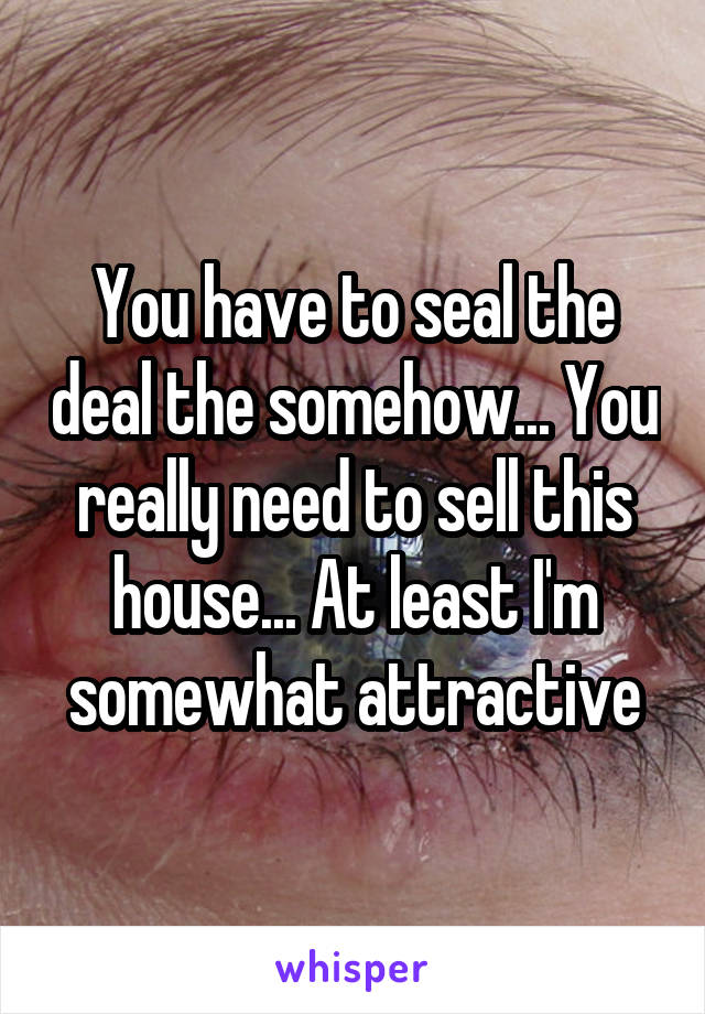 You have to seal the deal the somehow... You really need to sell this house... At least I'm somewhat attractive