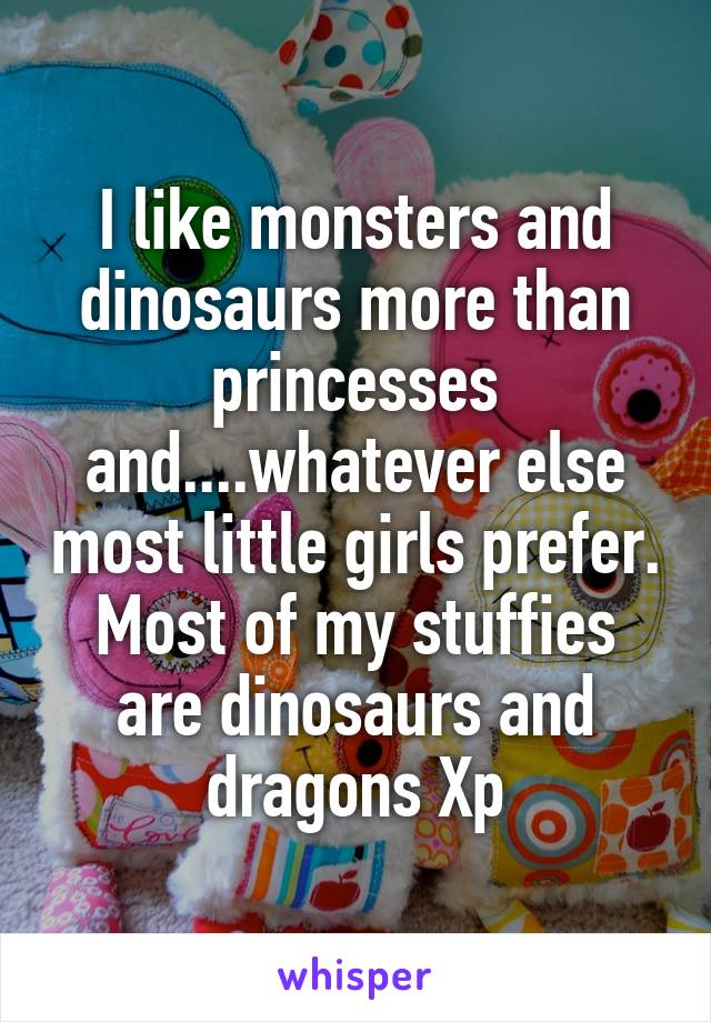 I like monsters and dinosaurs more than princesses and....whatever else most little girls prefer. Most of my stuffies are dinosaurs and dragons Xp