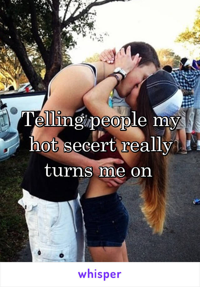 Telling people my hot secert really turns me on
