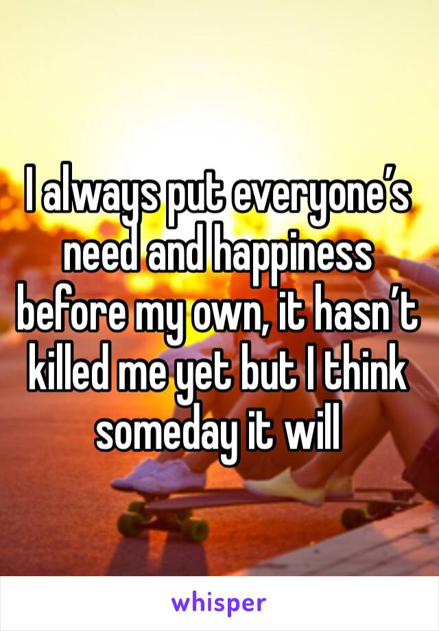 I always put everyone's need and happiness before my own, it hasn't killed me yet but I think someday it will