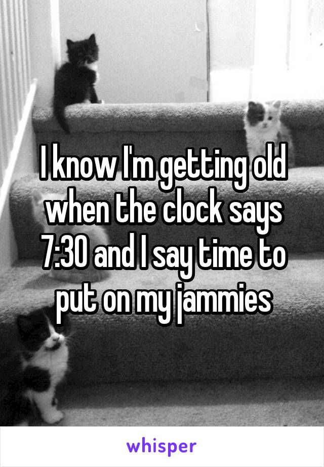 I know I'm getting old when the clock says 7:30 and I say time to put on my jammies