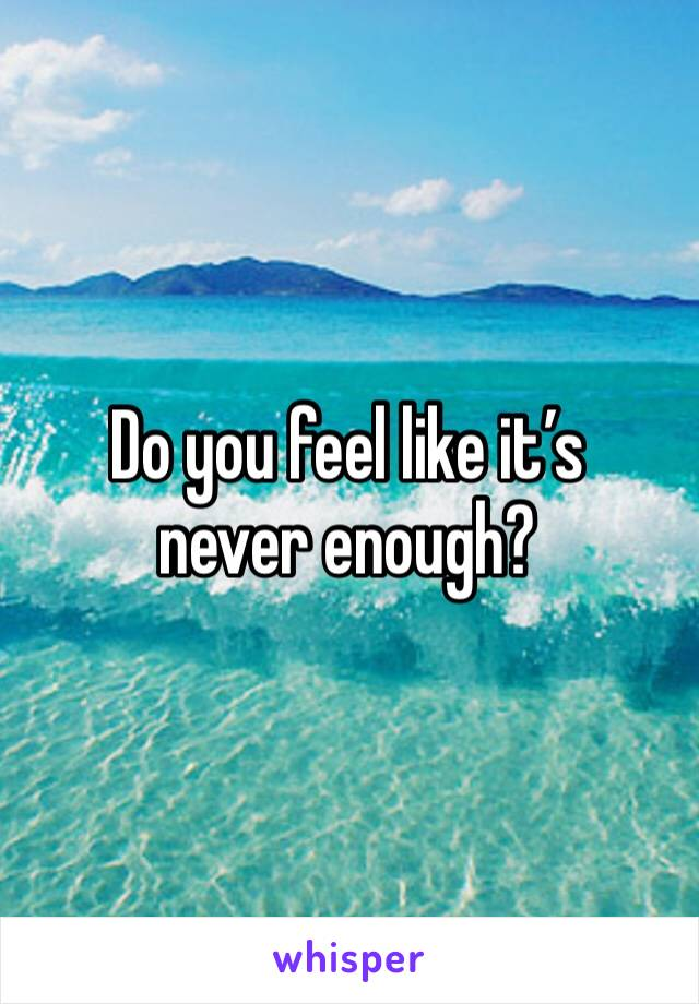 Do you feel like it's never enough?