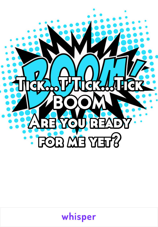 Tick...T'Tick...Tick BOOM Are you ready for me yet?
