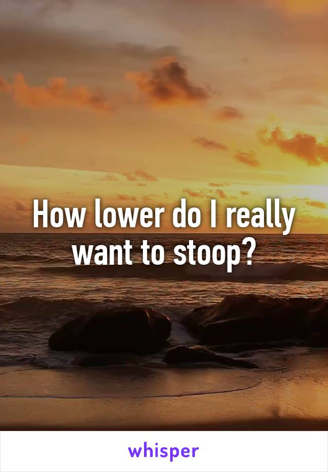 How lower do I really want to stoop?
