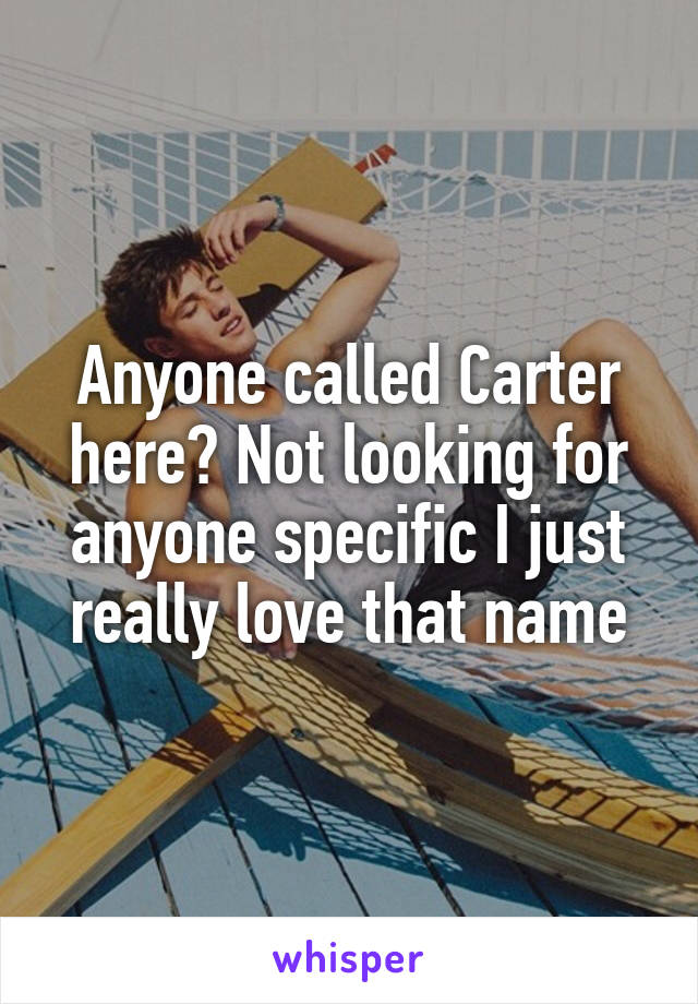 Anyone called Carter here? Not looking for anyone specific I just really love that name