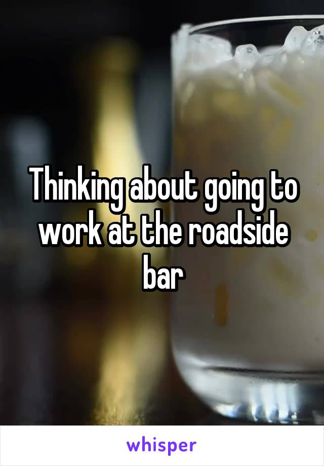 Thinking about going to work at the roadside bar