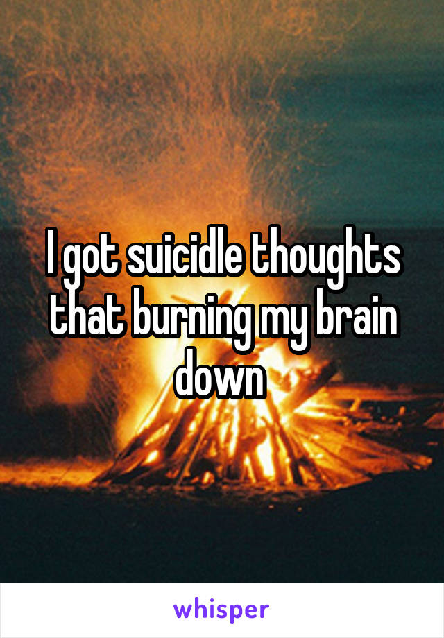 I got suicidle thoughts that burning my brain down