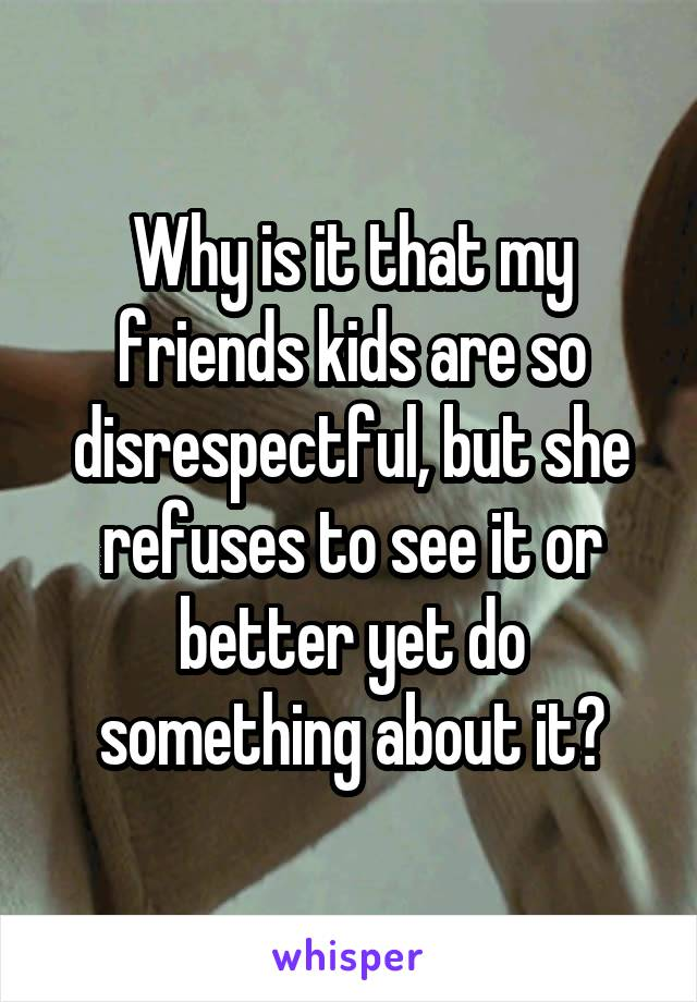 Why is it that my friends kids are so disrespectful, but she refuses to see it or better yet do something about it?