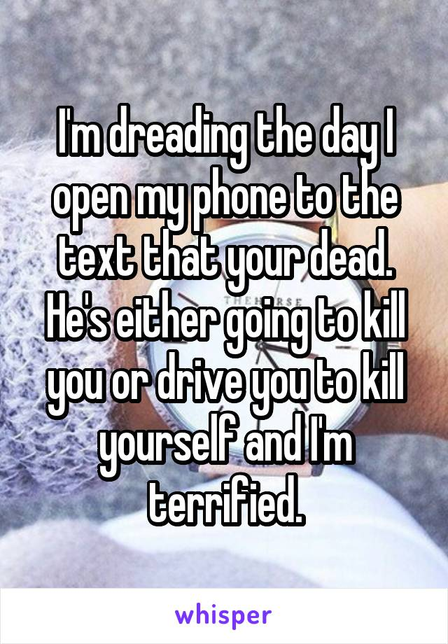 I'm dreading the day I open my phone to the text that your dead. He's either going to kill you or drive you to kill yourself and I'm terrified.