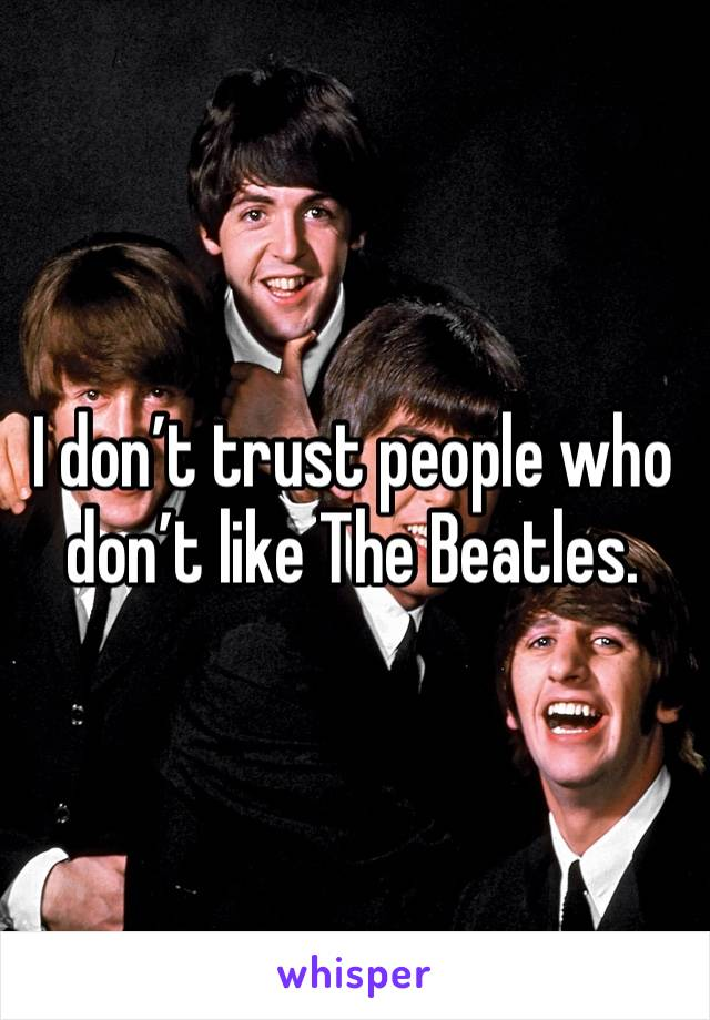 I don't trust people who don't like The Beatles.