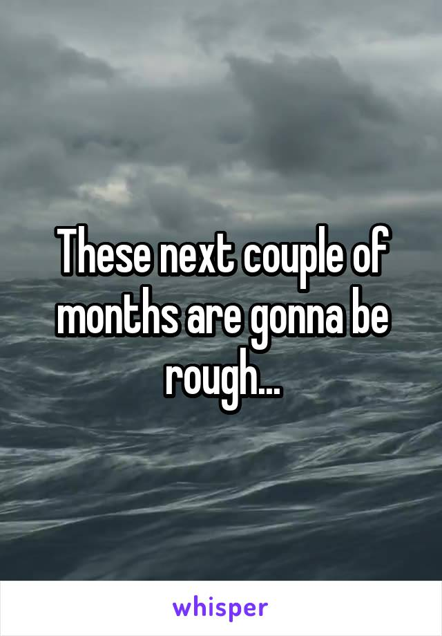 These next couple of months are gonna be rough...