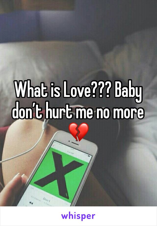 What is Love??? Baby don't hurt me no more 💔
