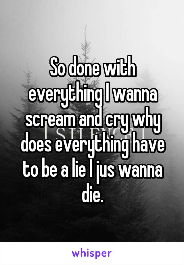 So done with everything I wanna scream and cry why does everything have to be a lie I jus wanna die.