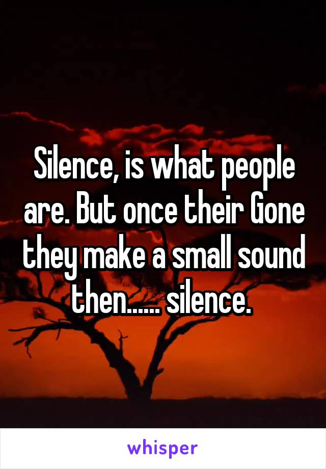 Silence, is what people are. But once their Gone they make a small sound then...... silence.