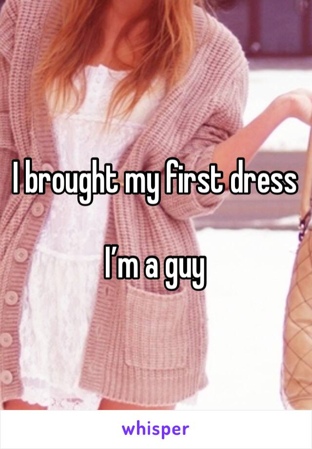 I brought my first dress   I'm a guy