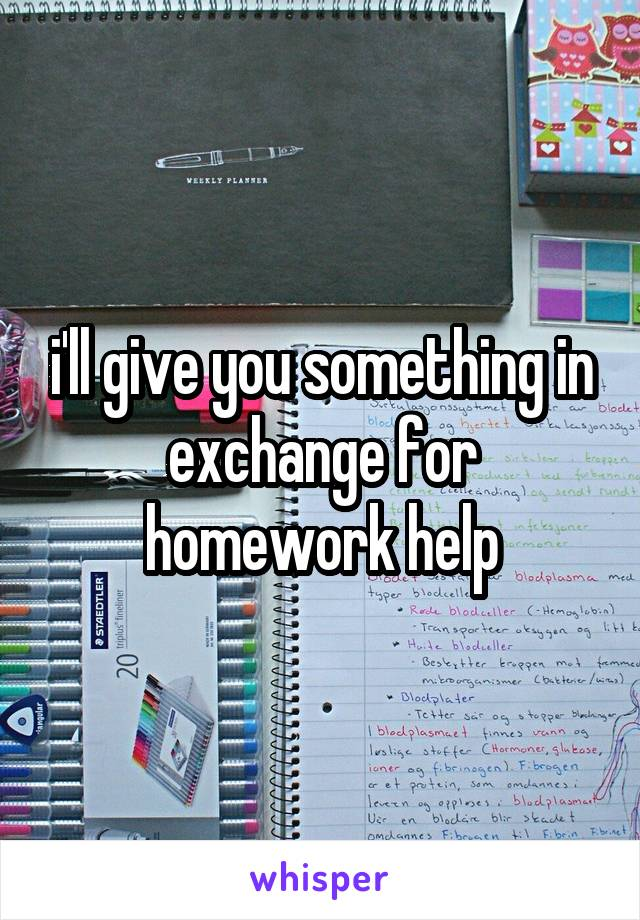i'll give you something in exchange for homework help