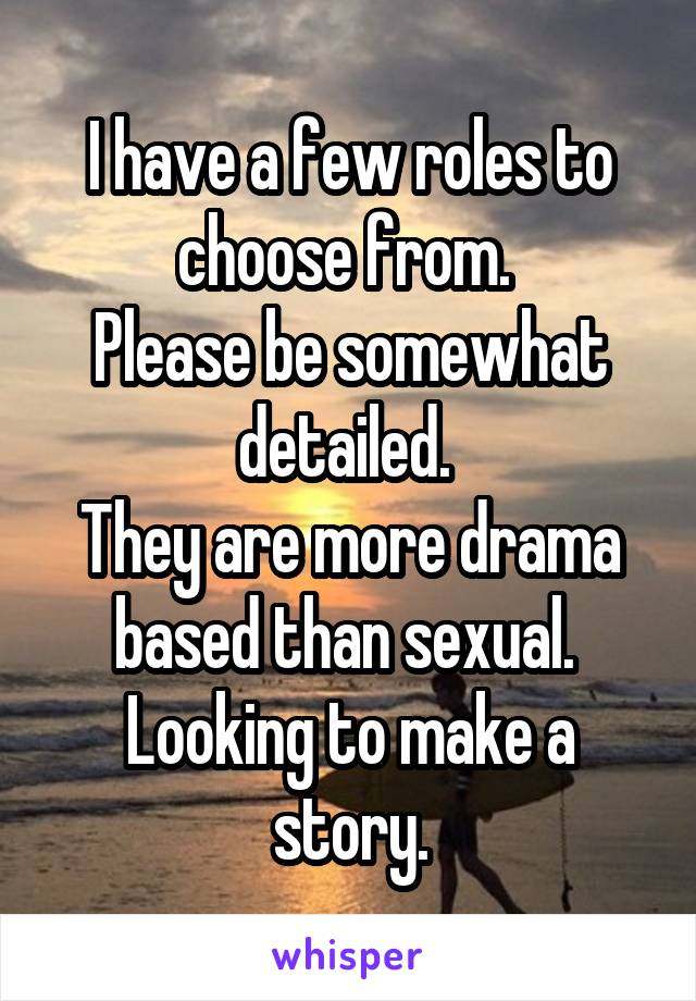 I have a few roles to choose from.  Please be somewhat detailed.  They are more drama based than sexual.  Looking to make a story.