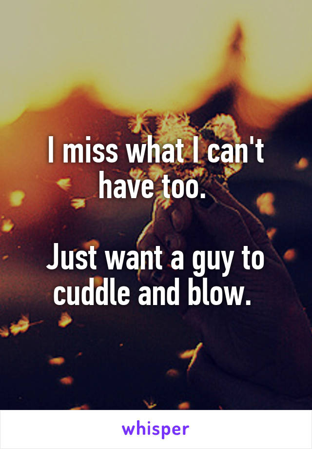 I miss what I can't have too.   Just want a guy to cuddle and blow.