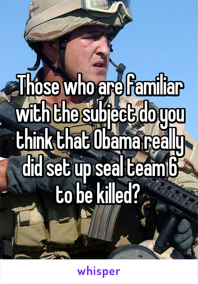 Those who are familiar with the subject do you think that Obama really did set up seal team 6 to be killed?