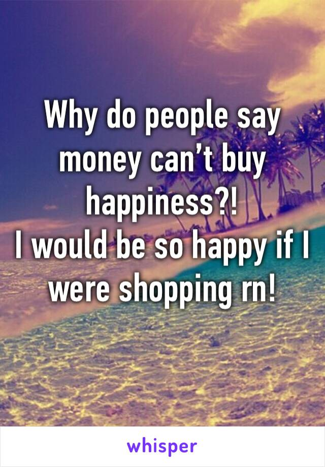 Why do people say money can't buy happiness?!  I would be so happy if I were shopping rn!