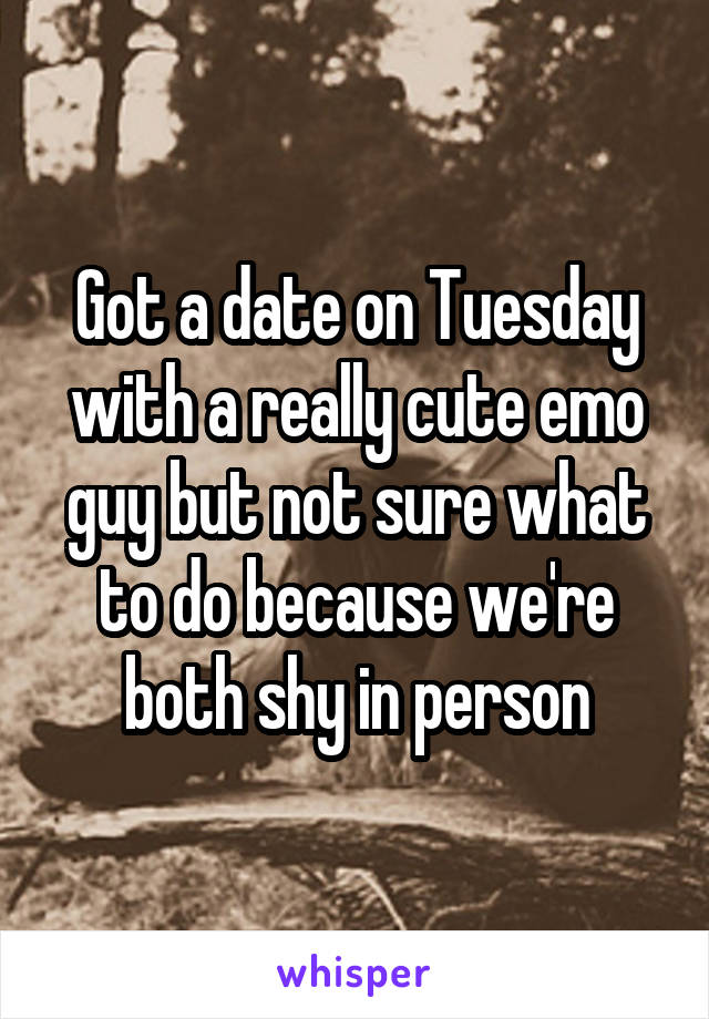 Got a date on Tuesday with a really cute emo guy but not sure what to do because we're both shy in person