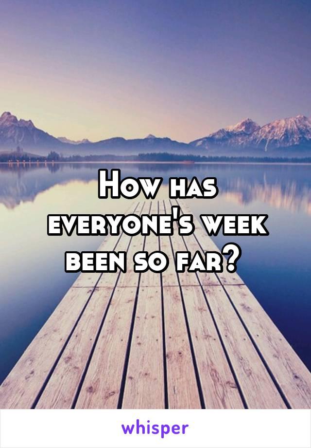 How has everyone's week been so far?