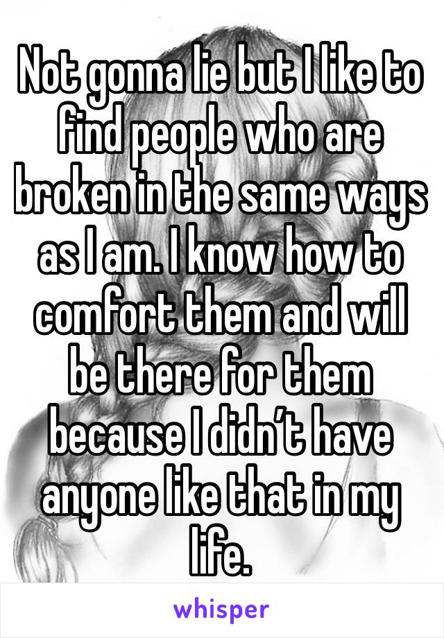 Not gonna lie but I like to find people who are broken in the same ways as I am. I know how to comfort them and will be there for them because I didn't have anyone like that in my life.