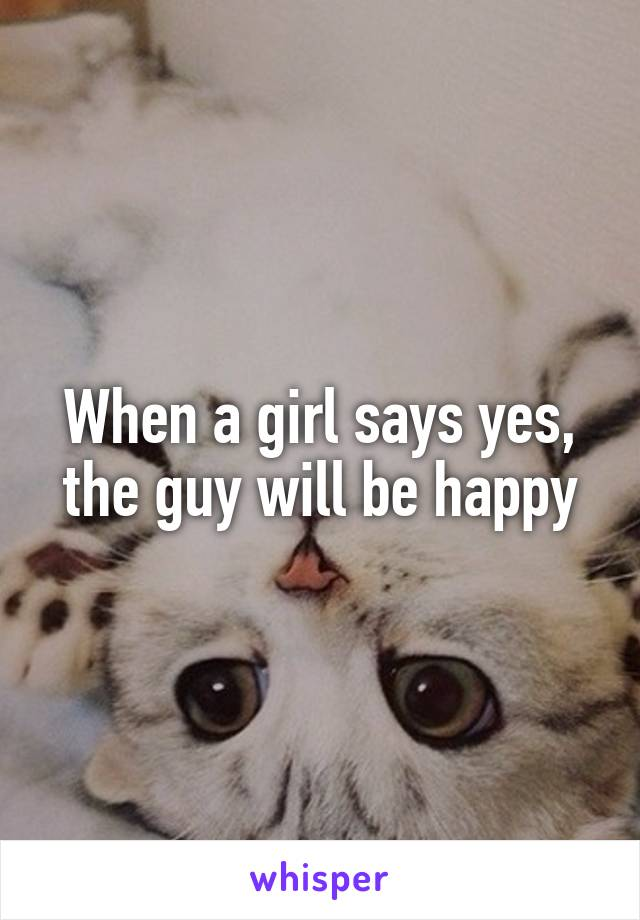 When a girl says yes, the guy will be happy