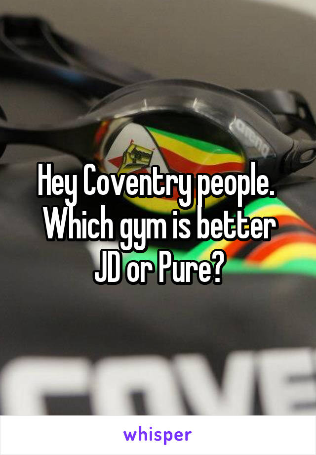 Hey Coventry people.  Which gym is better JD or Pure?