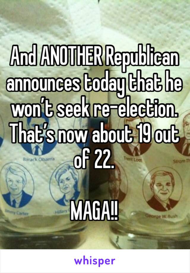 And ANOTHER Republican announces today that he won't seek re-election. That's now about 19 out of 22.  MAGA!!