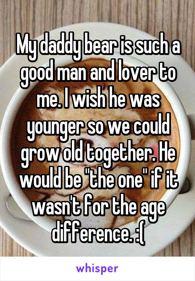 "My daddy bear is such a good man and lover to me. I wish he was younger so we could grow old together. He would be ""the one"" if it wasn't for the age difference. :("