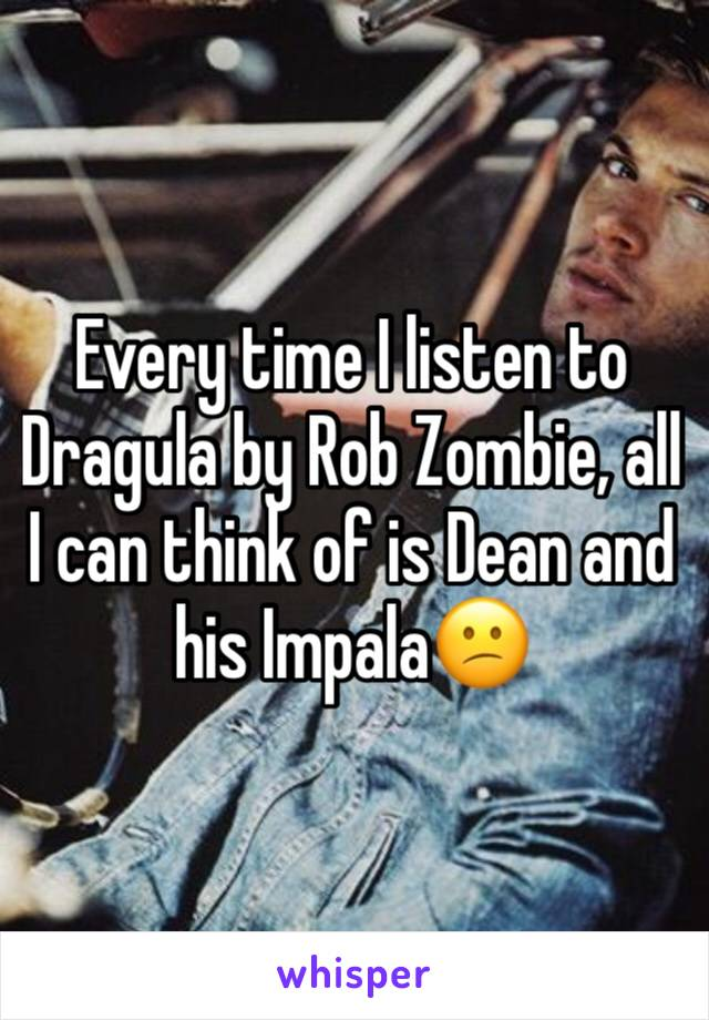 Every time I listen to Dragula by Rob Zombie, all I can think of is Dean and his Impala😕