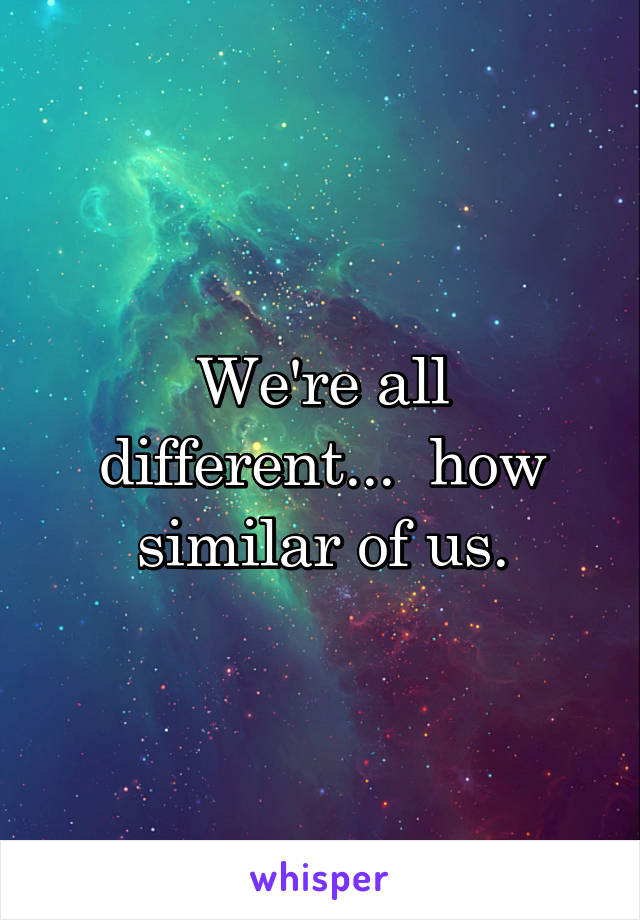 We're all different...  how similar of us.