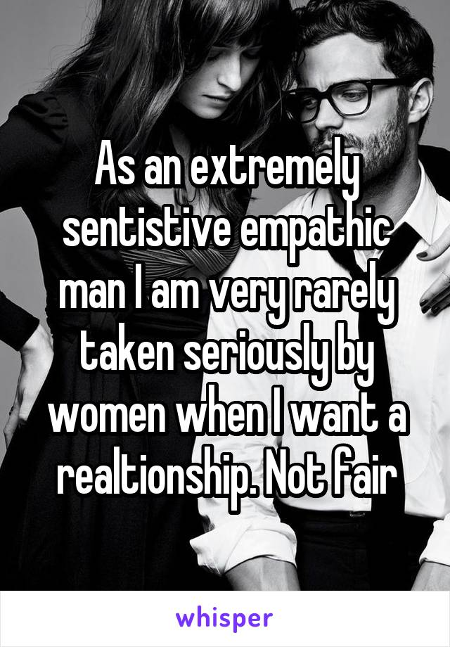 As an extremely sentistive empathic man I am very rarely taken seriously by women when I want a realtionship. Not fair