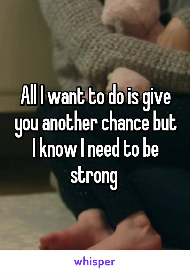 All I want to do is give you another chance but I know I need to be strong