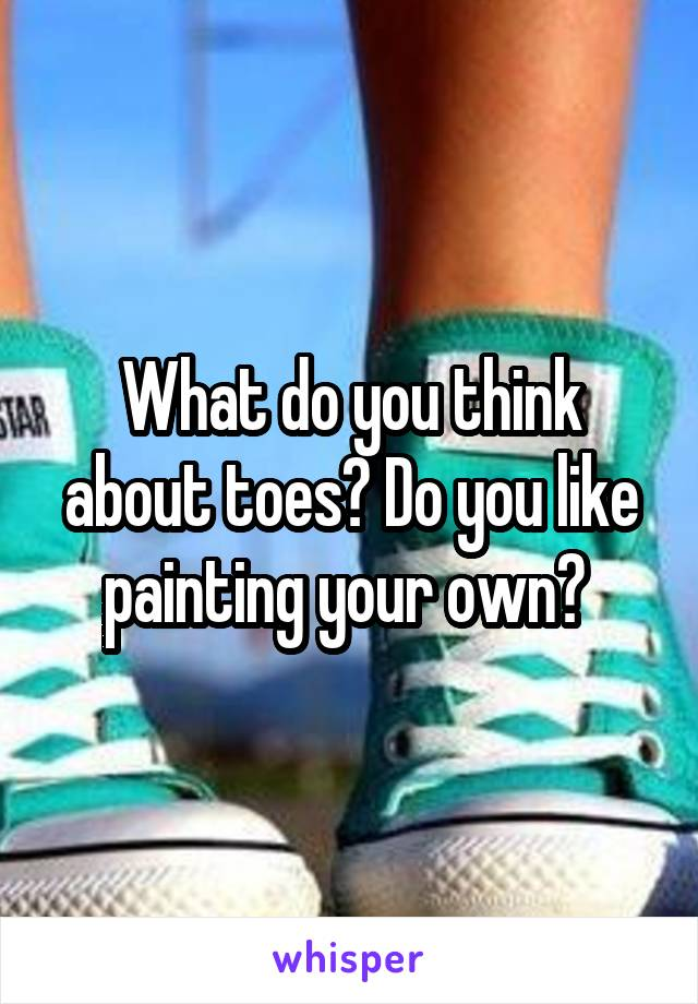 What do you think about toes? Do you like painting your own?