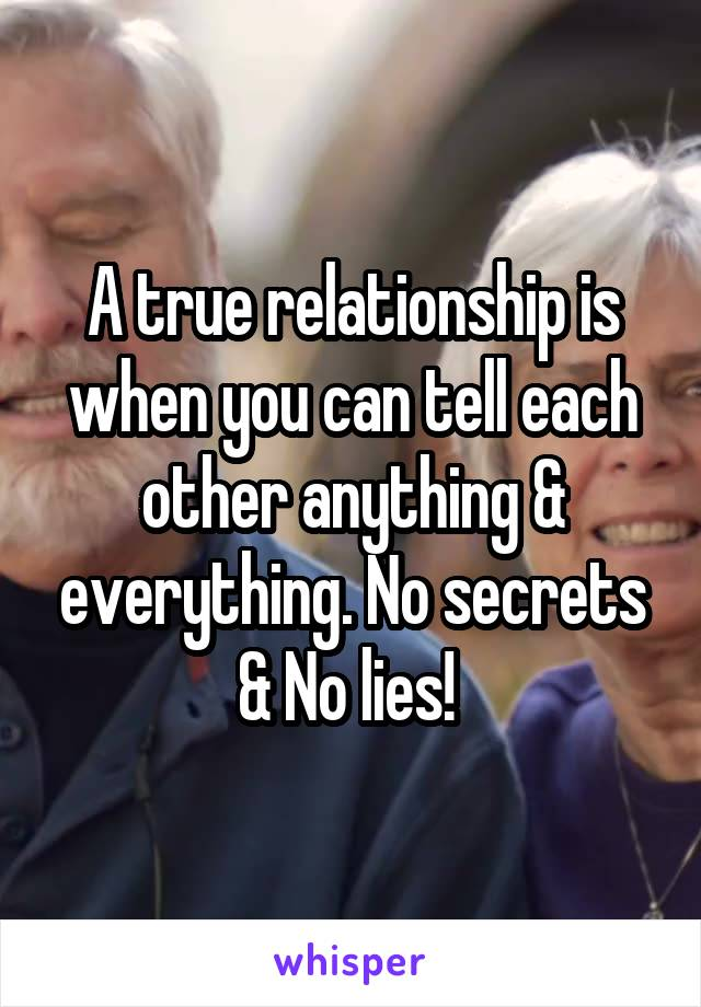 A true relationship is when you can tell each other anything & everything. No secrets & No lies!