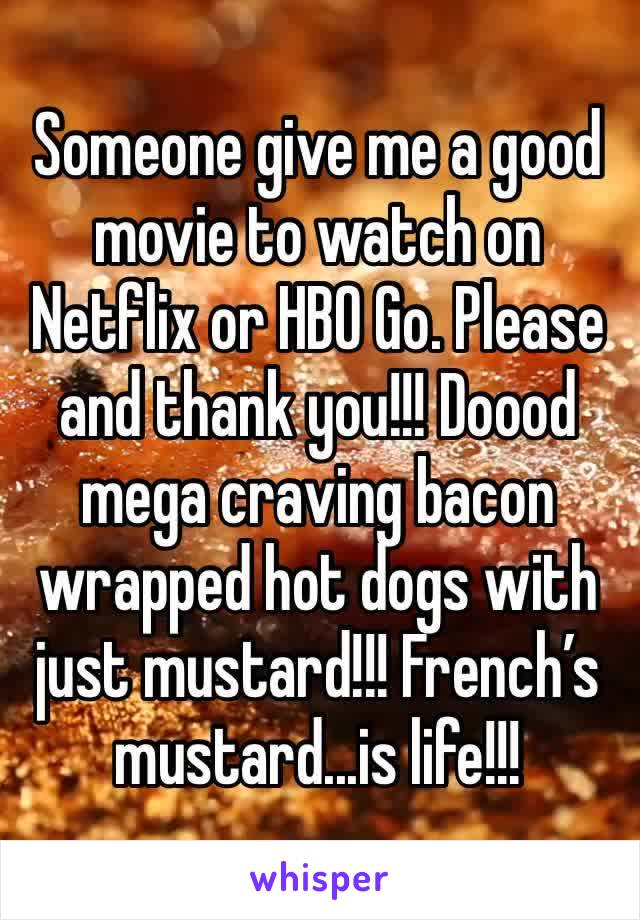 Someone give me a good movie to watch on Netflix or HBO Go. Please and thank you!!! Doood mega craving bacon wrapped hot dogs with just mustard!!! French's mustard...is life!!!
