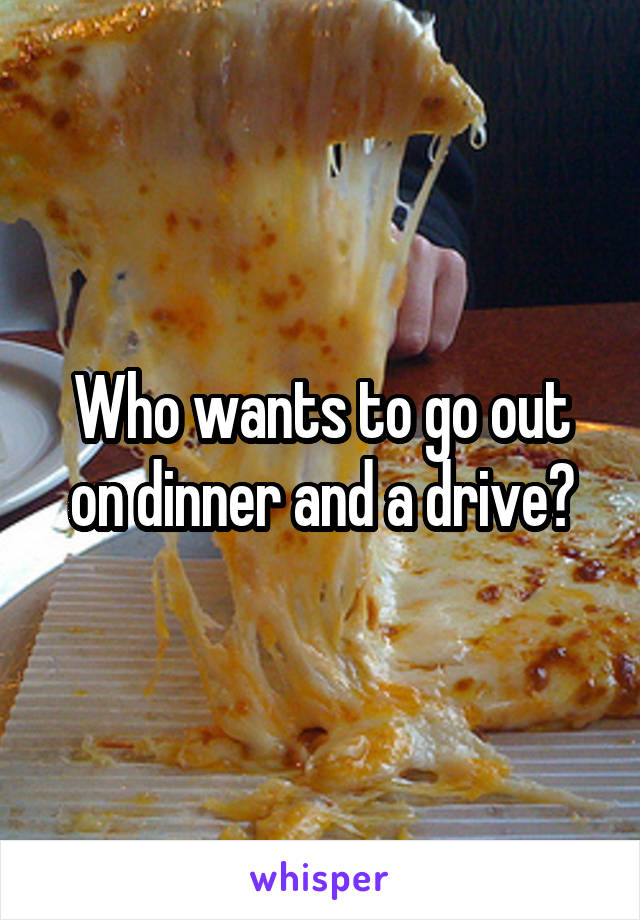 Who wants to go out on dinner and a drive?