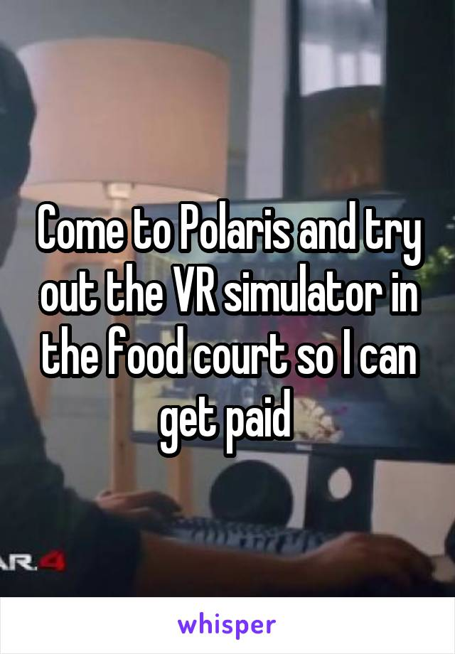Come to Polaris and try out the VR simulator in the food court so I can get paid