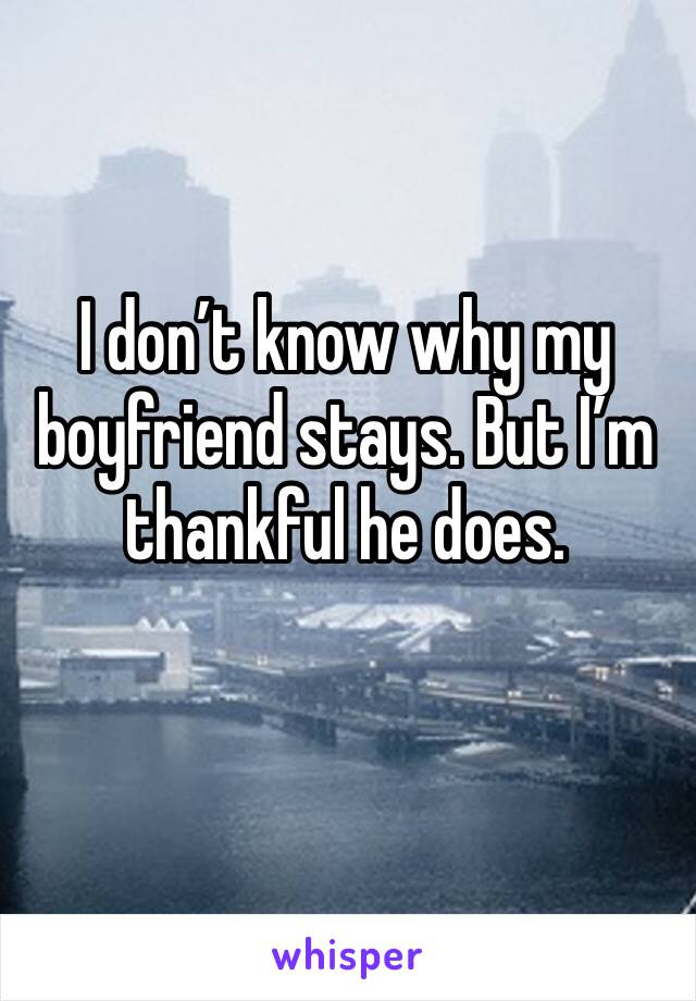 I don't know why my boyfriend stays. But I'm thankful he does.