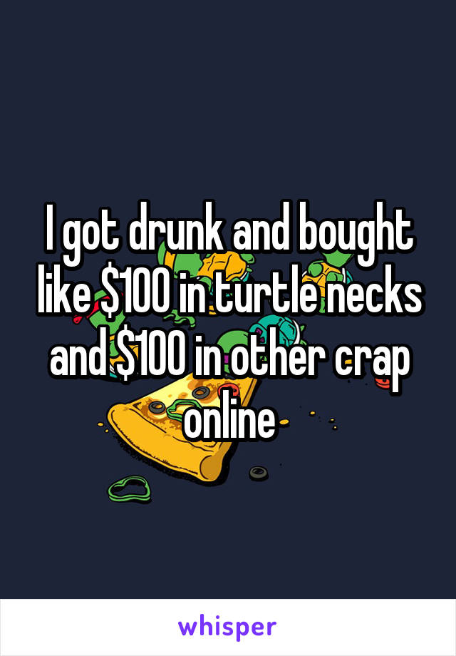 I got drunk and bought like $100 in turtle necks and $100 in other crap online