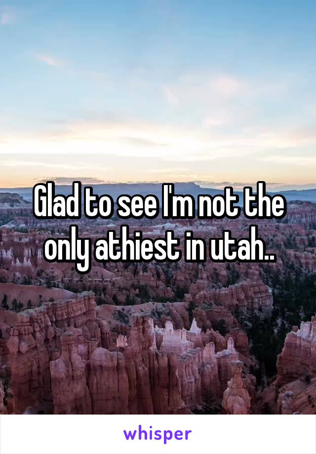 Glad to see I'm not the only athiest in utah..