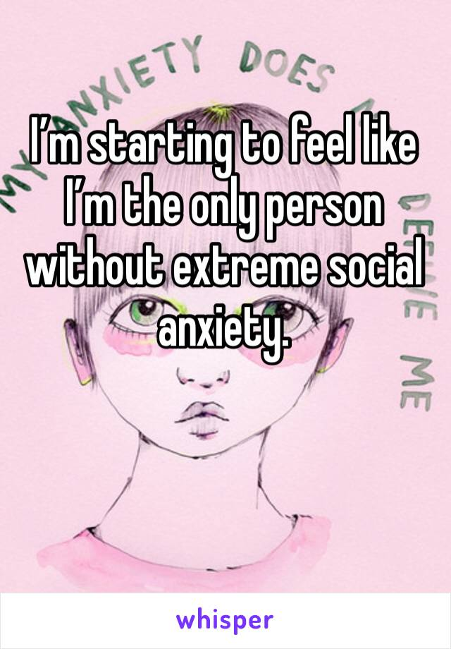 I'm starting to feel like I'm the only person without extreme social anxiety.