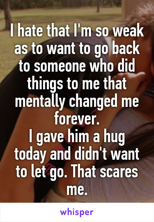 I hate that I'm so weak as to want to go back to someone who did things to me that mentally changed me forever. I gave him a hug today and didn't want to let go. That scares me.